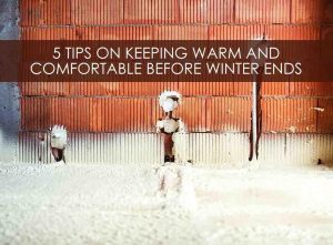 5 Tips on Keeping Warm and Comfortable Before Winter Ends