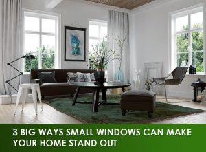 3 Big Ways Small Windows Can Make Your Home Stand Out